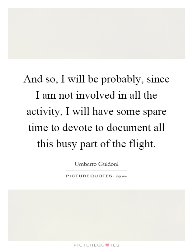 And so, I will be probably, since I am not involved in all the activity, I will have some spare time to devote to document all this busy part of the flight Picture Quote #1