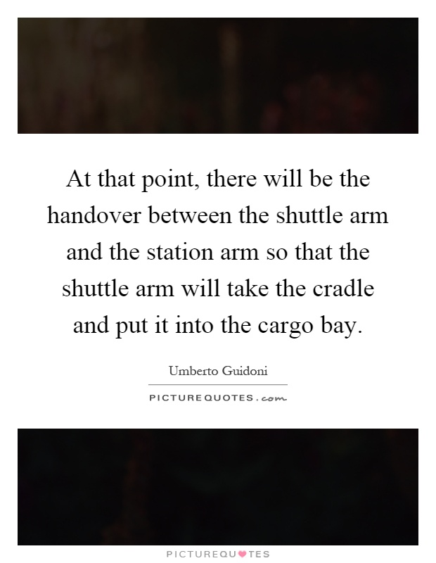 At that point, there will be the handover between the shuttle arm and the station arm so that the shuttle arm will take the cradle and put it into the cargo bay Picture Quote #1