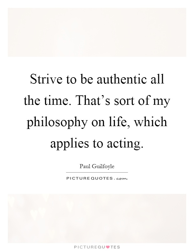 Strive to be authentic all the time. That's sort of my philosophy on life, which applies to acting Picture Quote #1