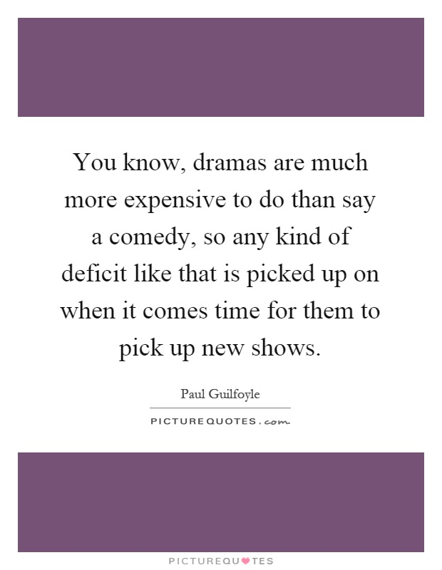 You know, dramas are much more expensive to do than say a comedy, so any kind of deficit like that is picked up on when it comes time for them to pick up new shows Picture Quote #1