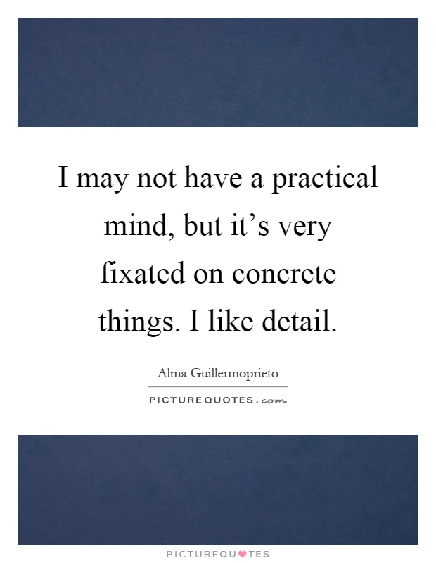 I may not have a practical mind, but it's very fixated on concrete things. I like detail Picture Quote #1
