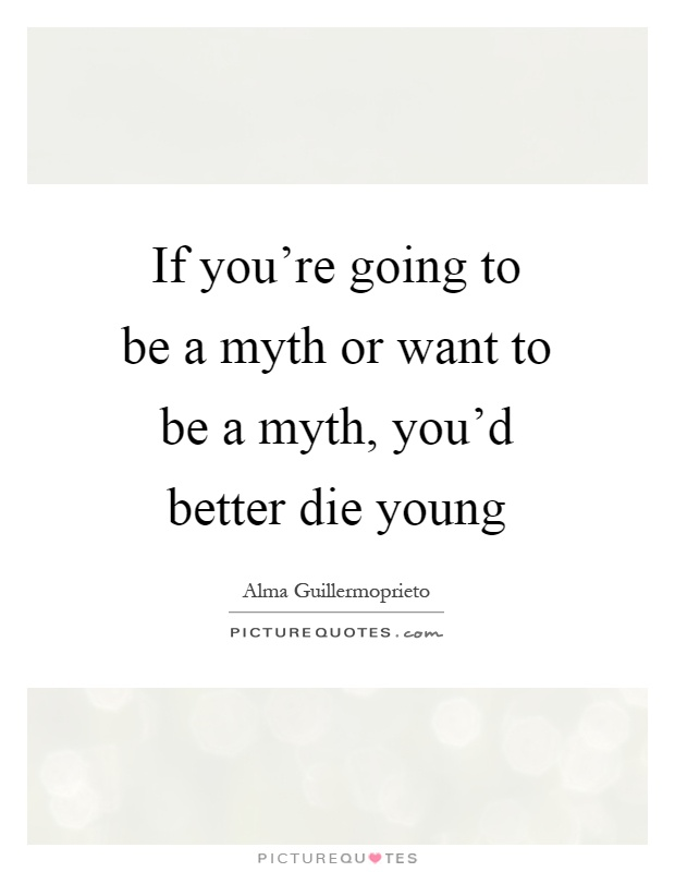 If you're going to be a myth or want to be a myth, you'd better die young Picture Quote #1