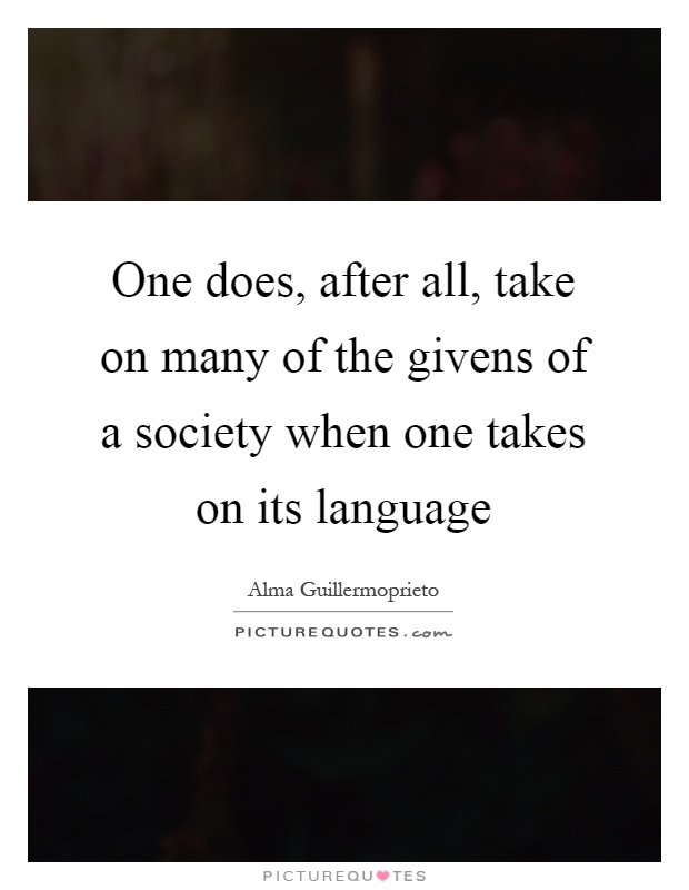 One does, after all, take on many of the givens of a society when one takes on its language Picture Quote #1