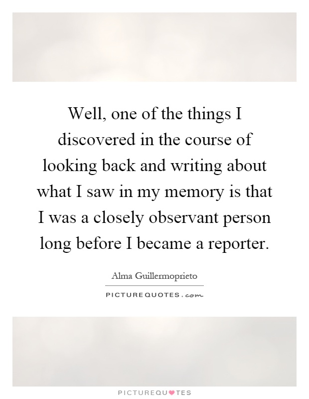 Well, one of the things I discovered in the course of looking back and writing about what I saw in my memory is that I was a closely observant person long before I became a reporter Picture Quote #1