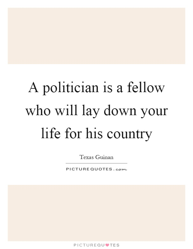 A politician is a fellow who will lay down your life for his country Picture Quote #1