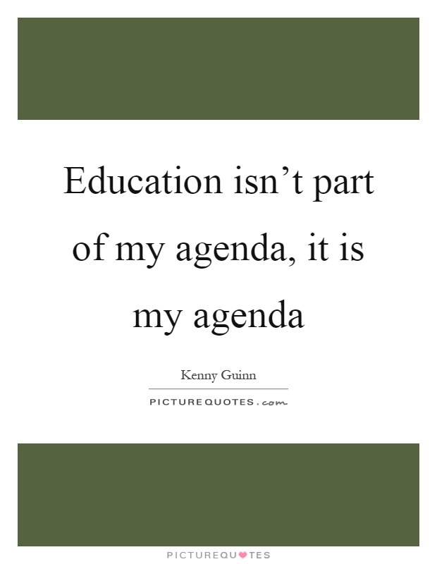 Education isn't part of my agenda, it is my agenda Picture Quote #1
