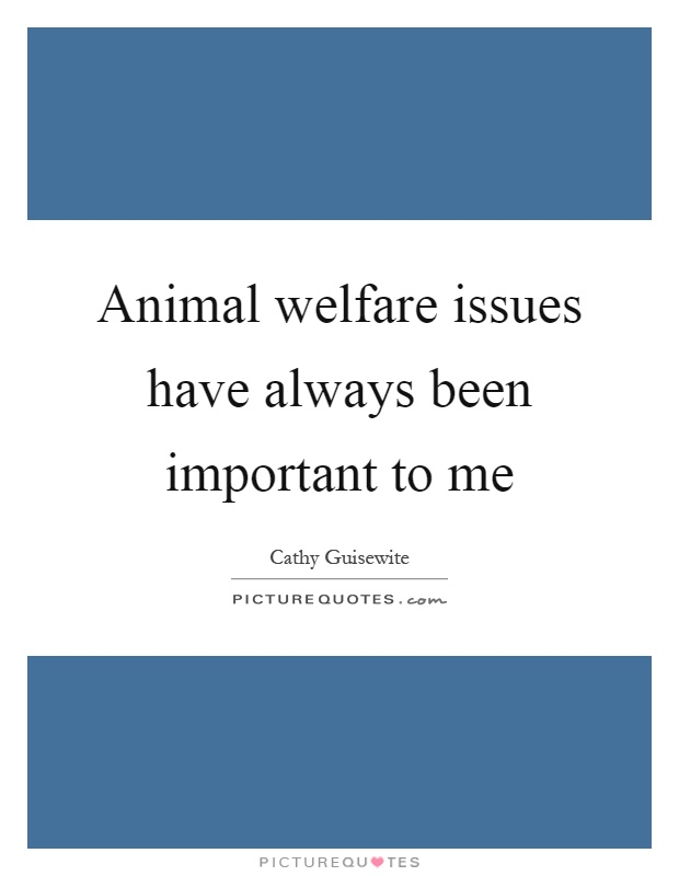 Animal welfare issues have always been important to me Picture Quote #1