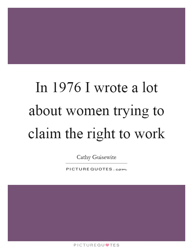 In 1976 I wrote a lot about women trying to claim the right to work Picture Quote #1