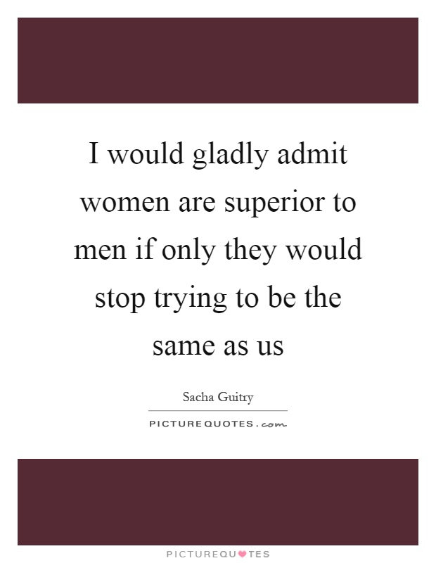 I would gladly admit women are superior to men if only they would stop trying to be the same as us Picture Quote #1