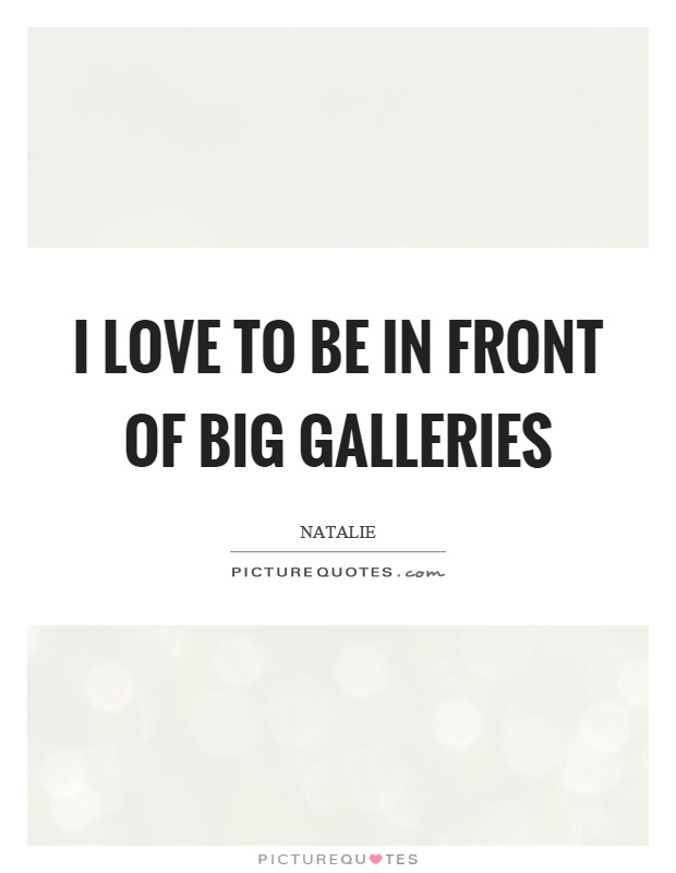 I love to be in front of big galleries Picture Quote #1