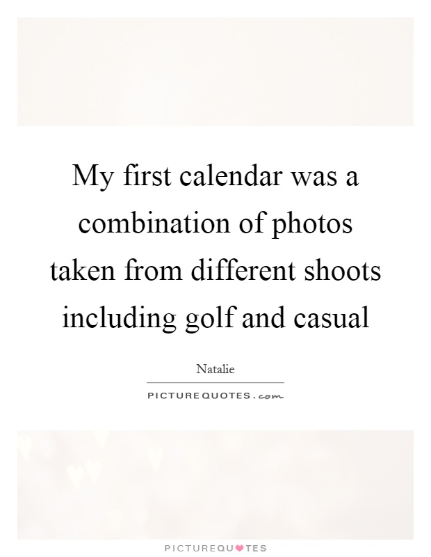 My first calendar was a combination of photos taken from different shoots including golf and casual Picture Quote #1