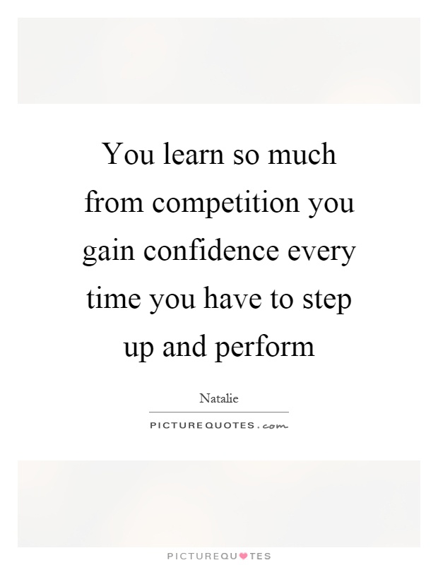 You learn so much from competition you gain confidence every time you have to step up and perform Picture Quote #1