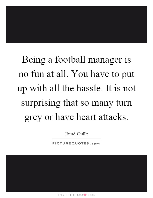 Being a football manager is no fun at all. You have to put up with all the hassle. It is not surprising that so many turn grey or have heart attacks Picture Quote #1