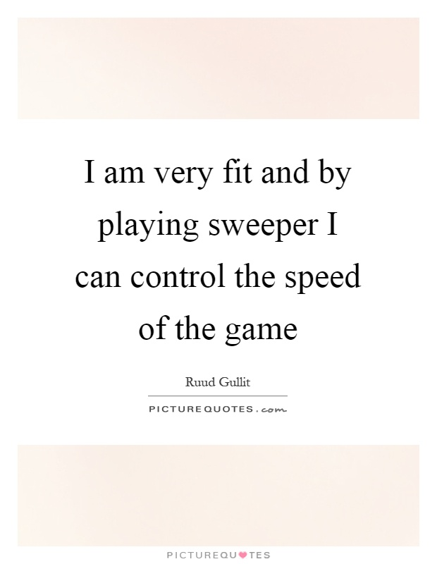 I am very fit and by playing sweeper I can control the speed of the game Picture Quote #1