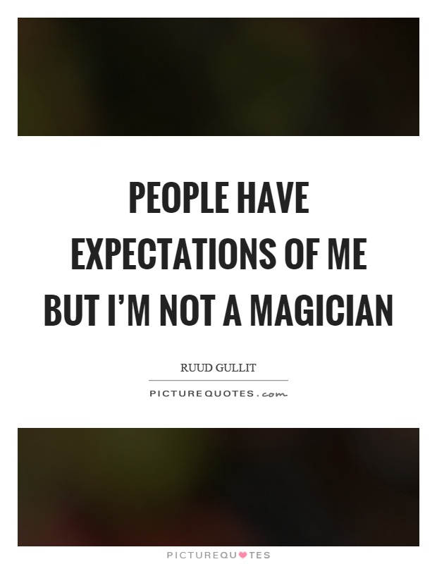 People have expectations of me but I'm not a magician Picture Quote #1