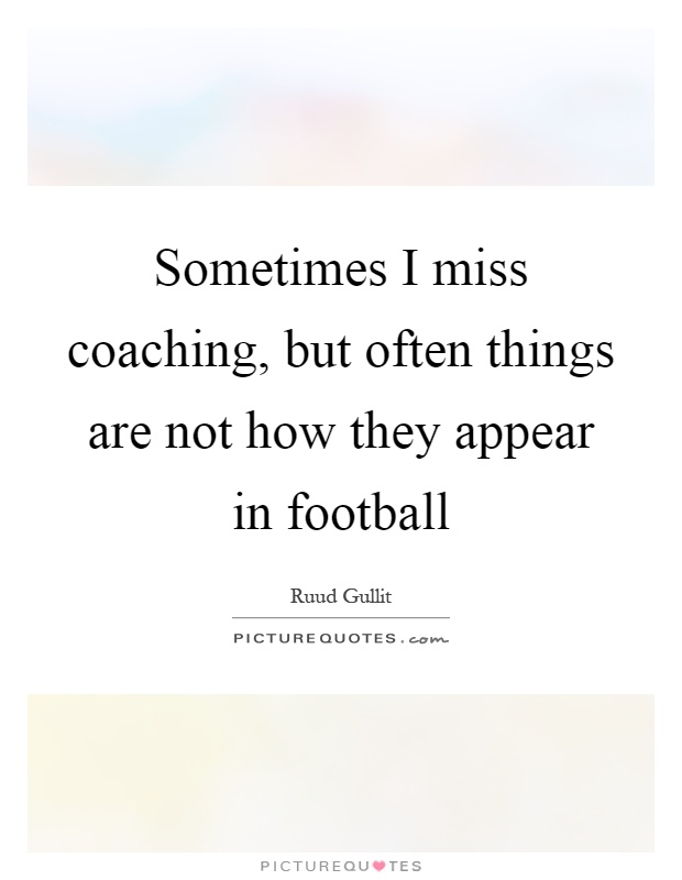 Sometimes I miss coaching, but often things are not how they appear in football Picture Quote #1