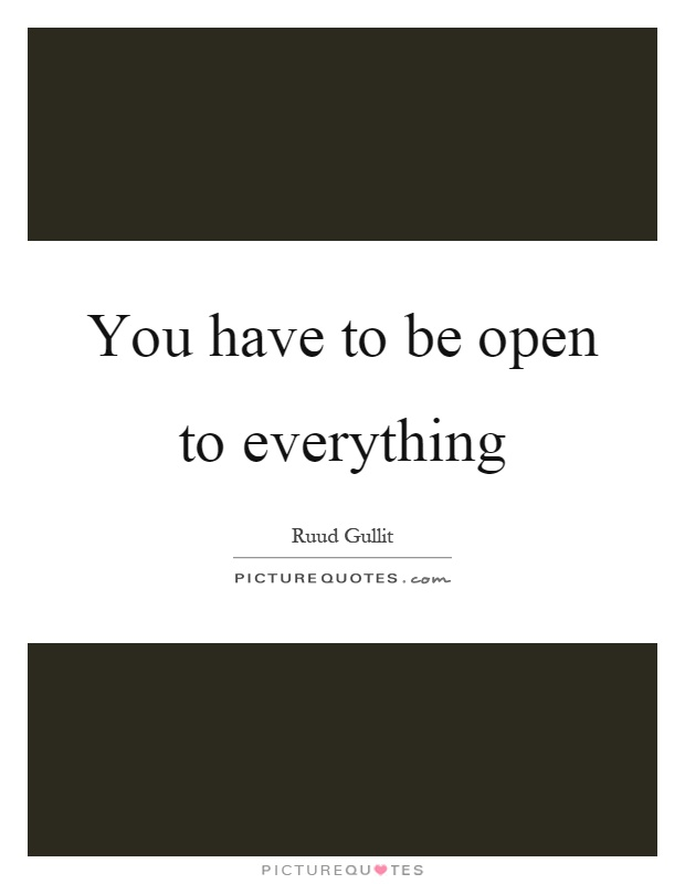 You have to be open to everything Picture Quote #1