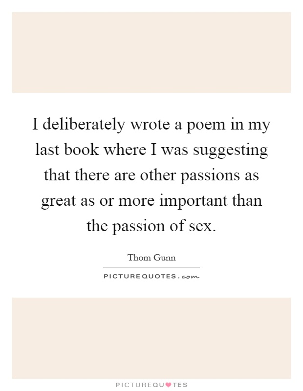 I deliberately wrote a poem in my last book where I was suggesting that there are other passions as great as or more important than the passion of sex Picture Quote #1
