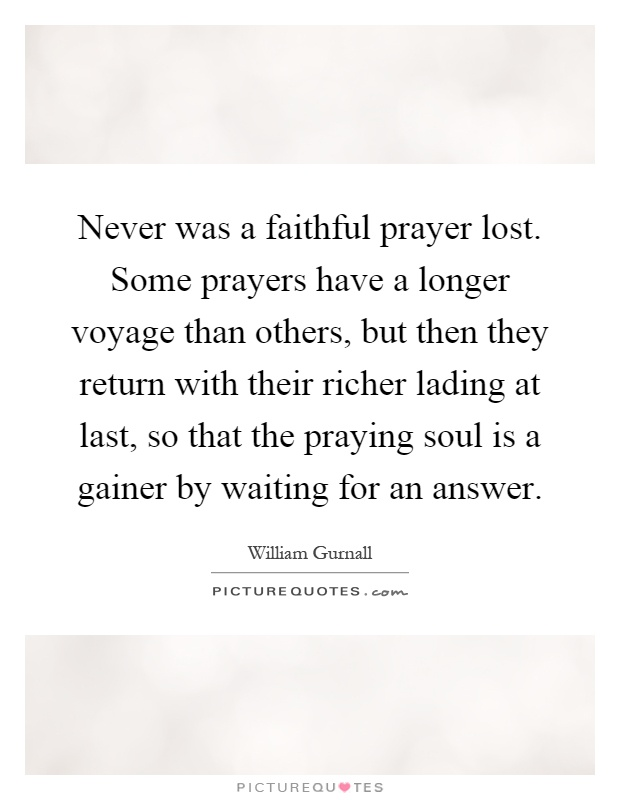 Never was a faithful prayer lost. Some prayers have a longer voyage than others, but then they return with their richer lading at last, so that the praying soul is a gainer by waiting for an answer Picture Quote #1