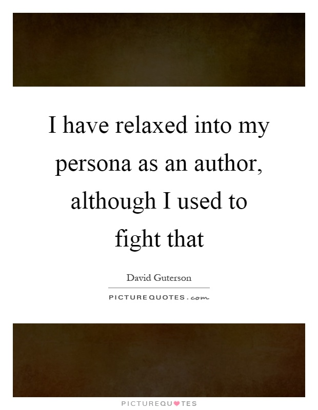 I have relaxed into my persona as an author, although I used to fight that Picture Quote #1