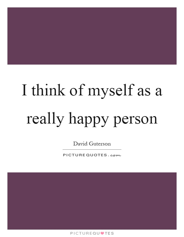 I think of myself as a really happy person Picture Quote #1