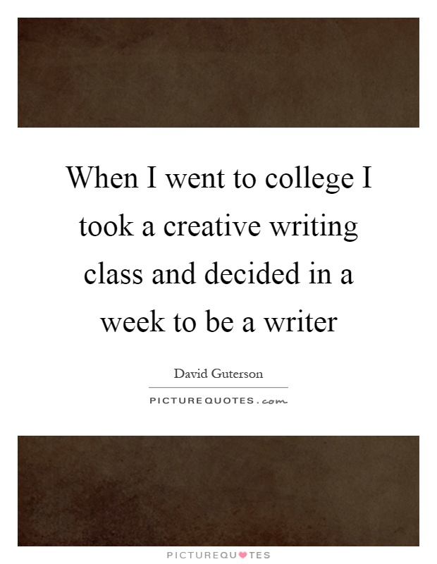 When I went to college I took a creative writing class and decided in a week to be a writer Picture Quote #1