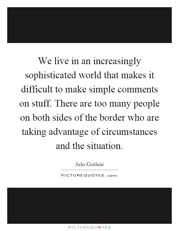 We live in an increasingly sophisticated world that makes it difficult to make simple comments on stuff. There are too many people on both sides of the border who are taking advantage of circumstances and the situation Picture Quote #1
