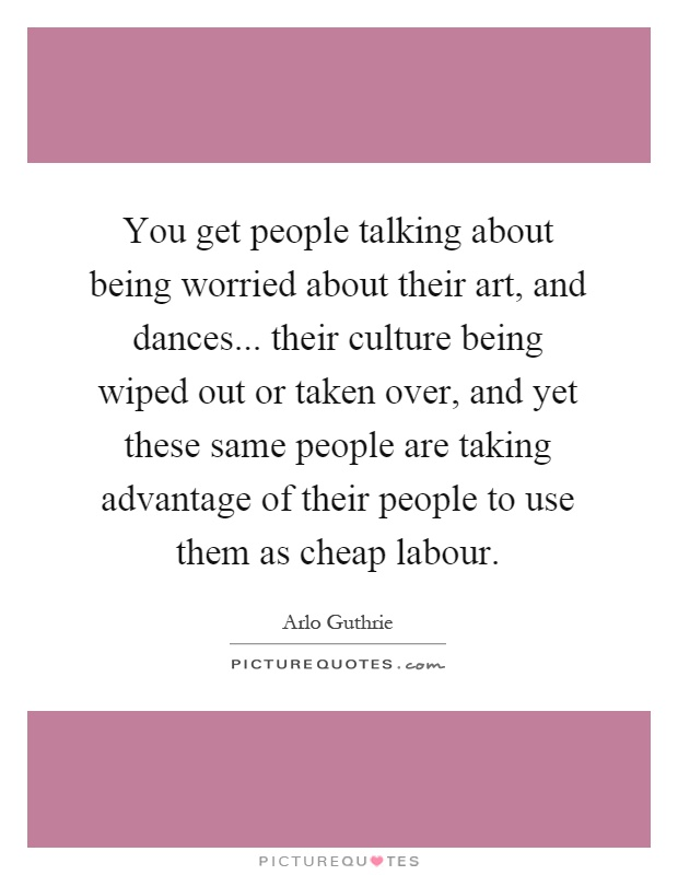 You get people talking about being worried about their art, and dances... their culture being wiped out or taken over, and yet these same people are taking advantage of their people to use them as cheap labour Picture Quote #1