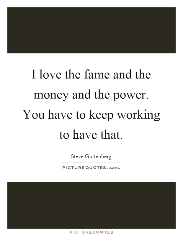 I love the fame and the money and the power. You have to keep working to have that Picture Quote #1