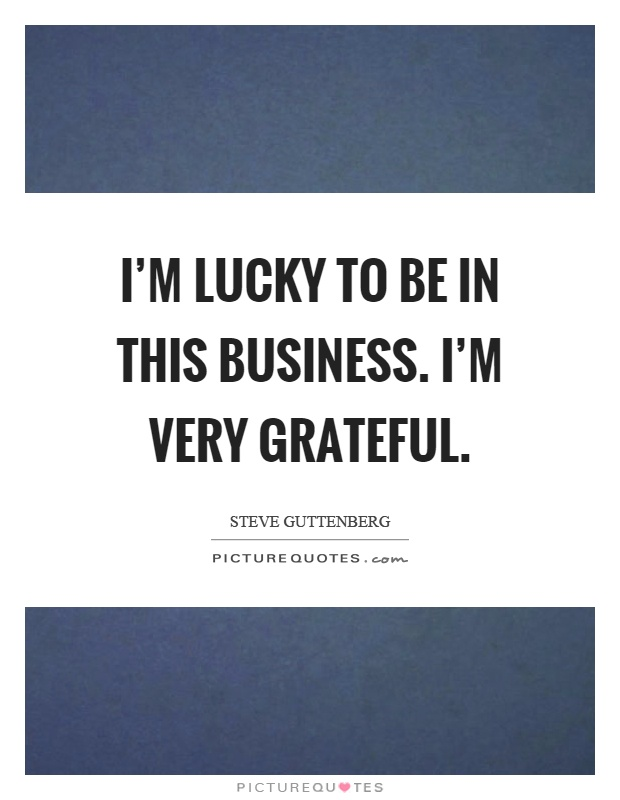 I'm lucky to be in this business. I'm very grateful Picture Quote #1