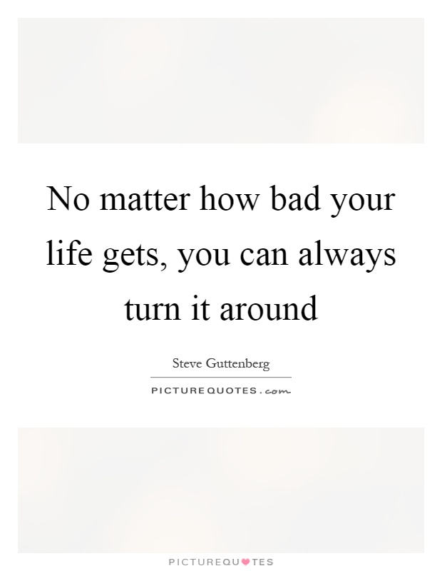 No matter how bad your life gets, you can always turn it around Picture Quote #1