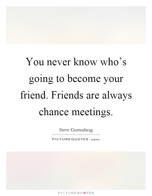 You never know who's going to become your friend. Friends are always chance meetings Picture Quote #1
