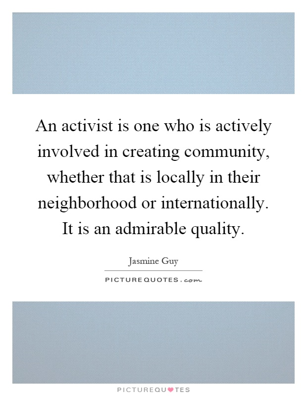 An activist is one who is actively involved in creating community, whether that is locally in their neighborhood or internationally. It is an admirable quality Picture Quote #1