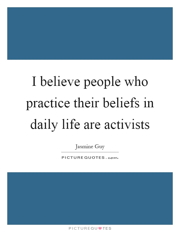I believe people who practice their beliefs in daily life are activists Picture Quote #1