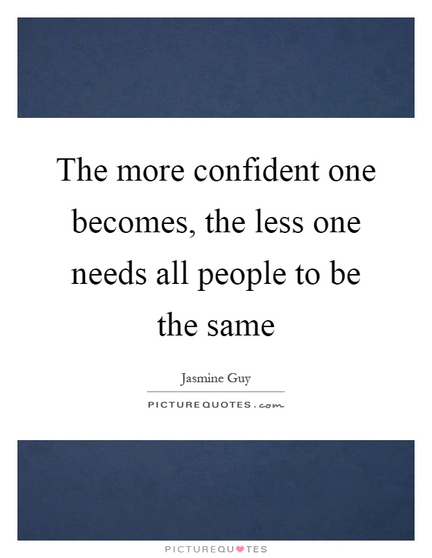 The more confident one becomes, the less one needs all people to be the same Picture Quote #1