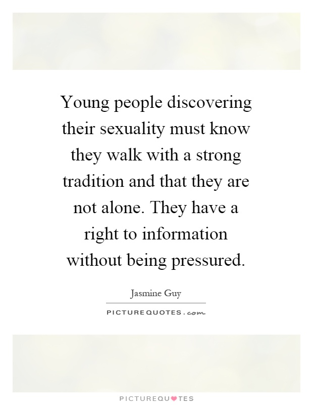 Young people discovering their sexuality must know they walk with a strong tradition and that they are not alone. They have a right to information without being pressured Picture Quote #1