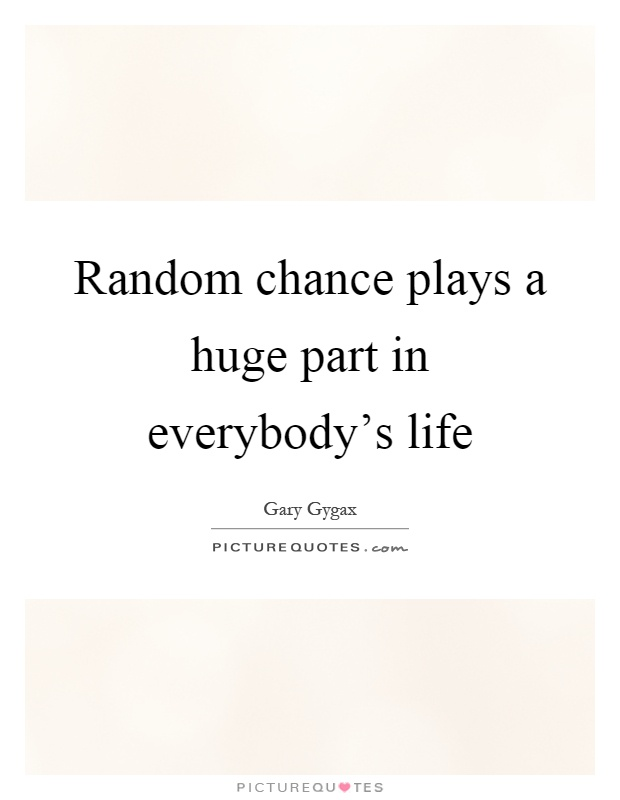Random chance plays a huge part in everybody's life Picture Quote #1