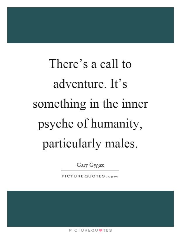 There's a call to adventure. It's something in the inner psyche of humanity, particularly males Picture Quote #1