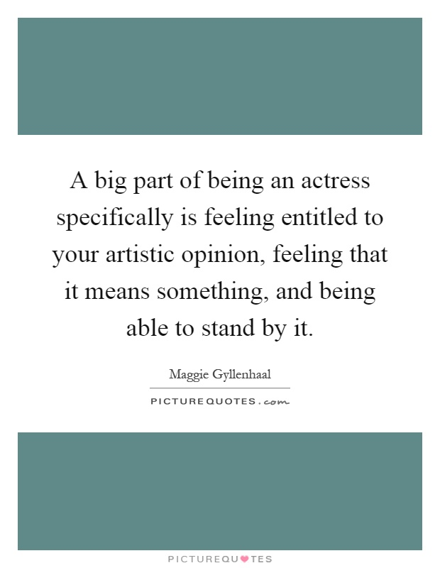 A big part of being an actress specifically is feeling entitled to your artistic opinion, feeling that it means something, and being able to stand by it Picture Quote #1