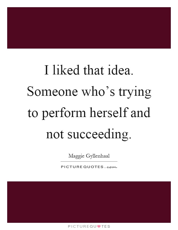 I liked that idea. Someone who's trying to perform herself and not succeeding Picture Quote #1