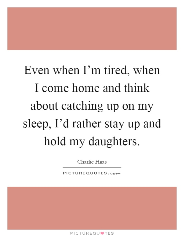 Even when I'm tired, when I come home and think about catching up on my sleep, I'd rather stay up and hold my daughters Picture Quote #1