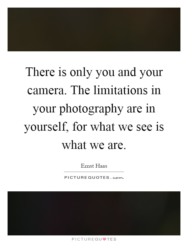There is only you and your camera. The limitations in your photography are in yourself, for what we see is what we are Picture Quote #1