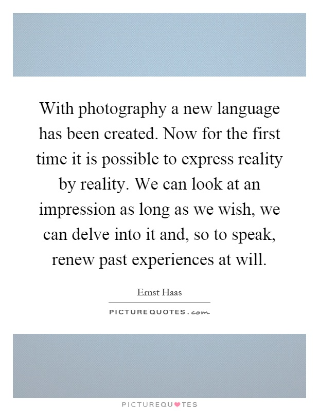 With photography a new language has been created. Now for the first time it is possible to express reality by reality. We can look at an impression as long as we wish, we can delve into it and, so to speak, renew past experiences at will Picture Quote #1