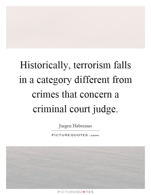 Historically, terrorism falls in a category different from crimes that concern a criminal court judge Picture Quote #1