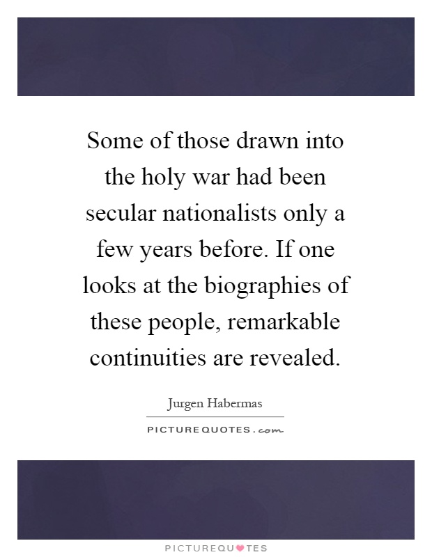 Some of those drawn into the holy war had been secular nationalists only a few years before. If one looks at the biographies of these people, remarkable continuities are revealed Picture Quote #1