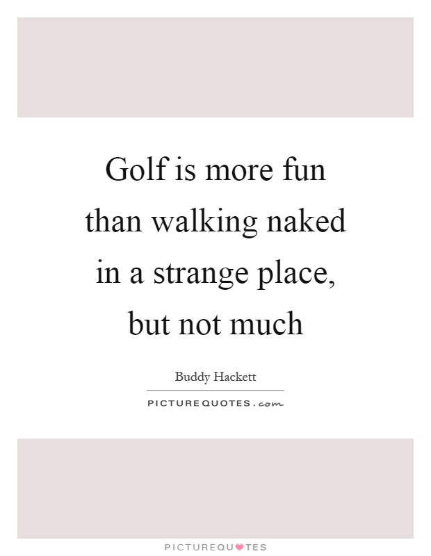 Golf is more fun than walking naked in a strange place, but not much Picture Quote #1