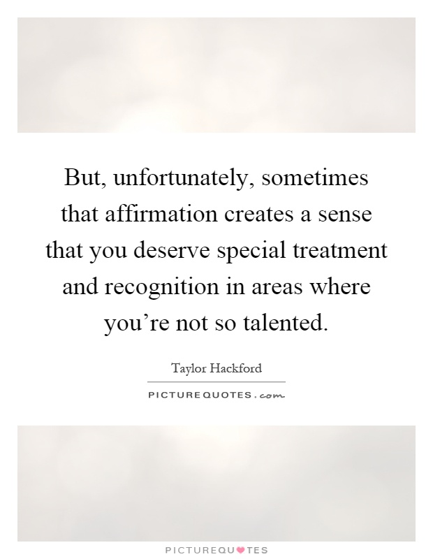 But, unfortunately, sometimes that affirmation creates a sense that you deserve special treatment and recognition in areas where you're not so talented Picture Quote #1