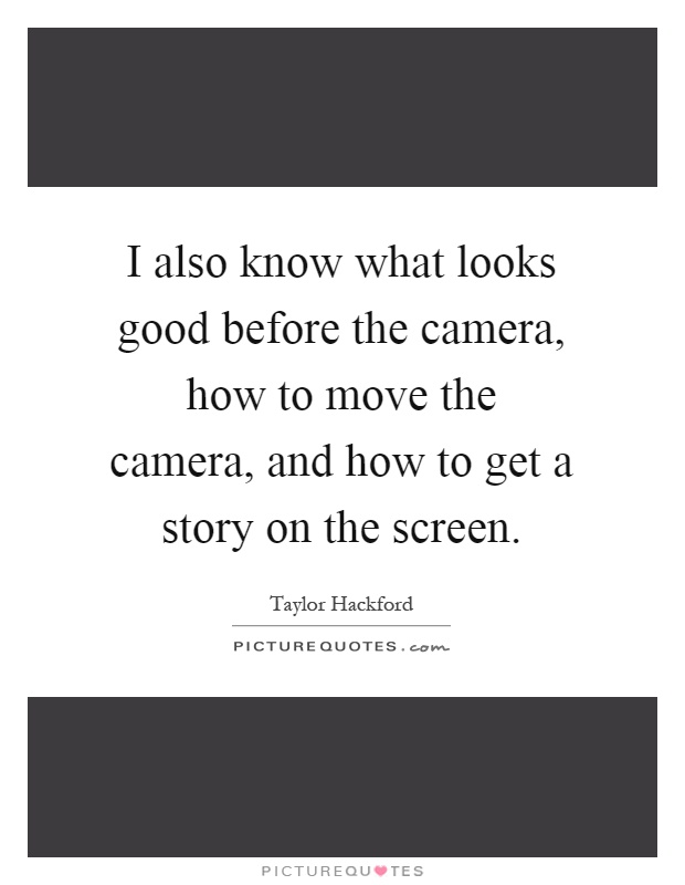 I also know what looks good before the camera, how to move the camera, and how to get a story on the screen Picture Quote #1