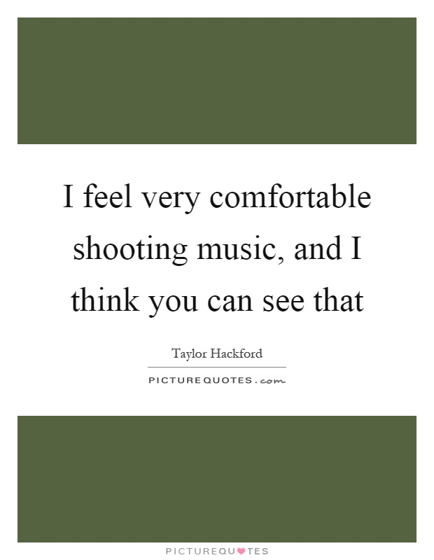 I feel very comfortable shooting music, and I think you can see that Picture Quote #1