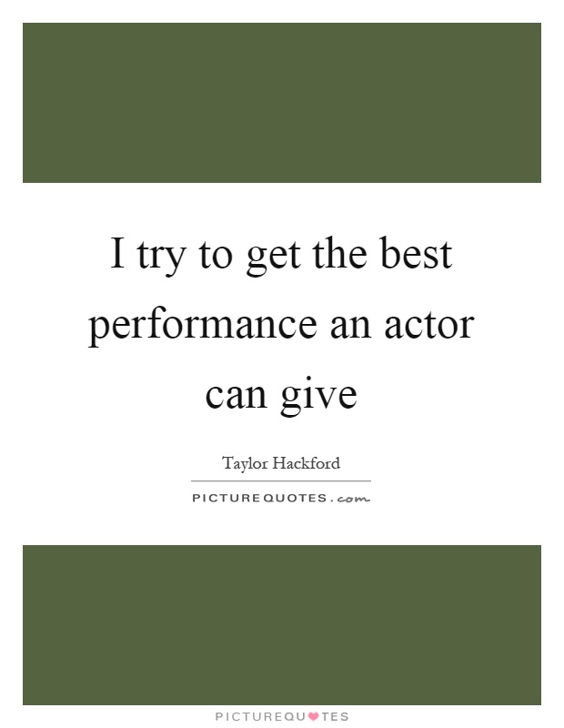 I try to get the best performance an actor can give Picture Quote #1
